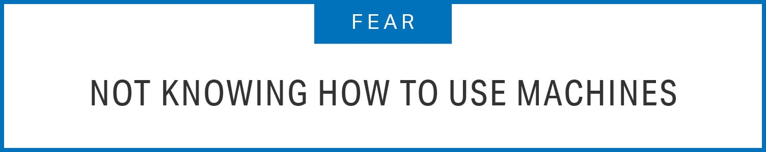 Fear: Not Knowing How to use Machines